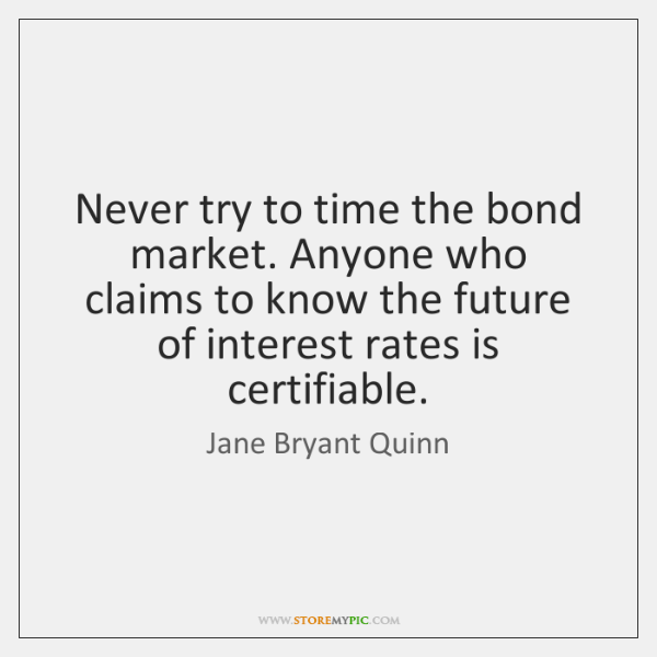 Never try to time the bond market. Anyone who claims to know ...