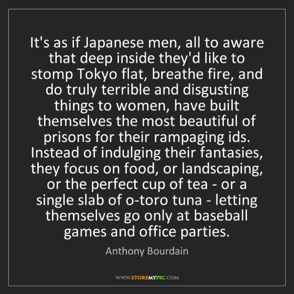 Anthony Bourdain: It's as if Japanese men, all to aware that deep inside...