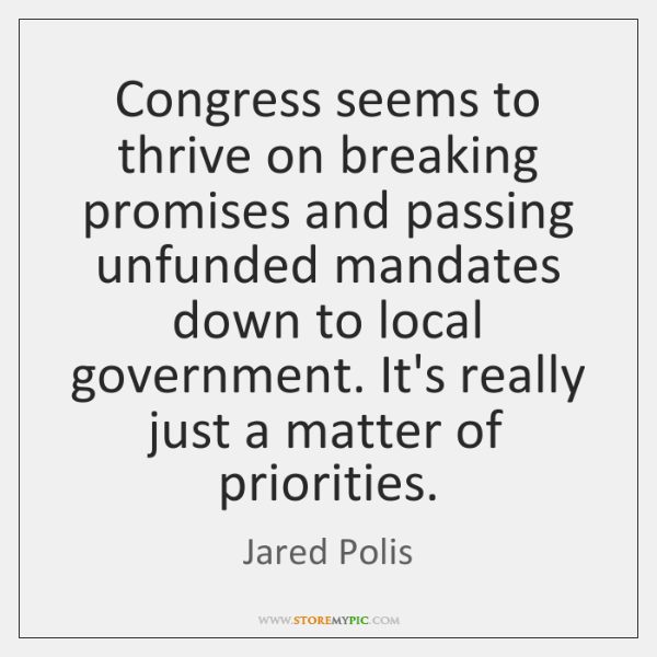 Congress seems to thrive on breaking promises and passing unfunded mandates down ...