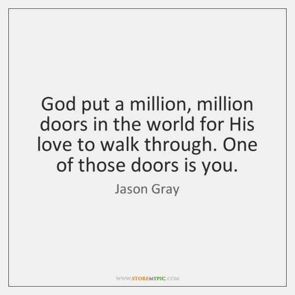 God put a million, million doors in the world for His love ...