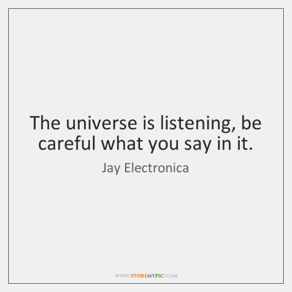 The universe is listening, be careful what you say in it.