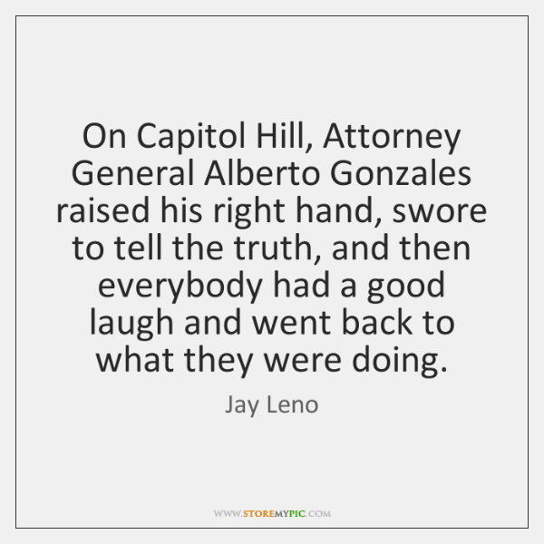 On Capitol Hill, Attorney General Alberto Gonzales raised his right hand, swore ...