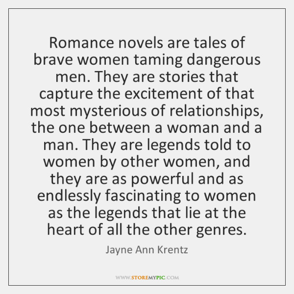 Romance novels are tales of brave women taming dangerous men. They are ...