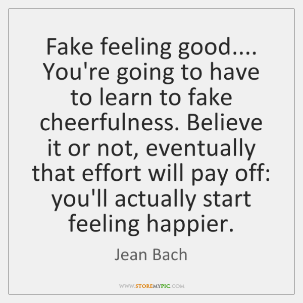 Fake feeling good.... You're going to have to learn to fake cheerfulness. ...