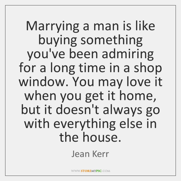 Marrying a man is like buying something you've been admiring for a ...