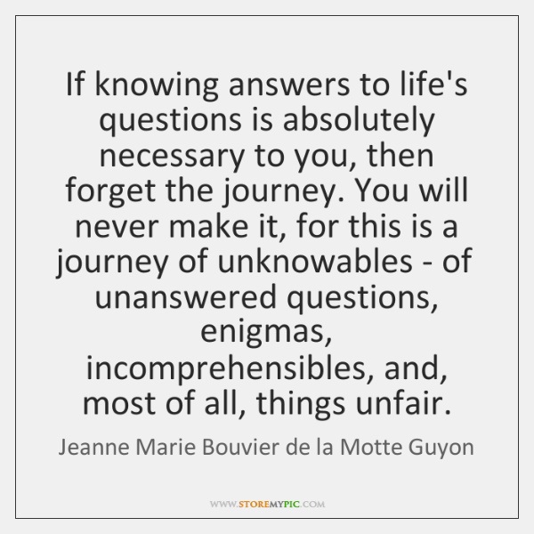 If knowing answers to life's questions is absolutely necessary to you, then ...