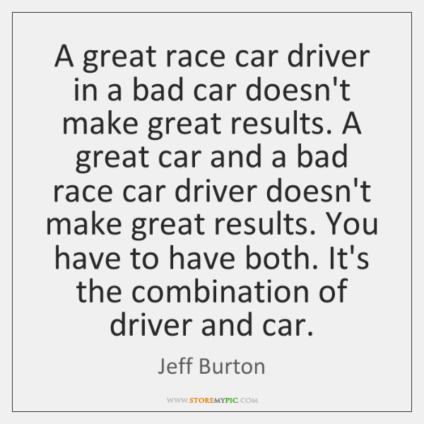 A great race car driver in a bad car doesn't make great ...