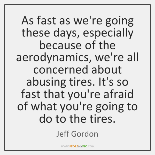 As fast as we're going these days, especially because of the aerodynamics, ...