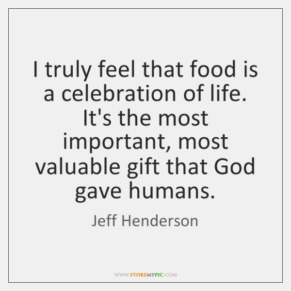 I truly feel that food is a celebration of life. It's the ...