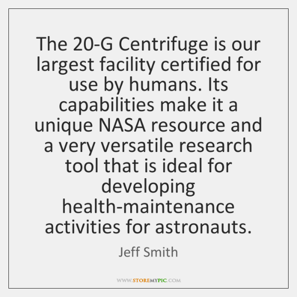 The 20-G Centrifuge is our largest facility certified for use by humans. ...