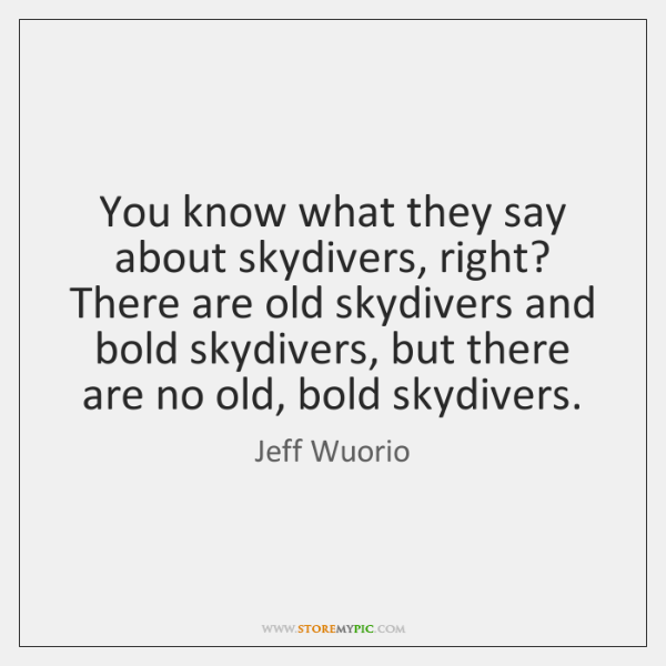 You know what they say about skydivers, right? There are old skydivers ...
