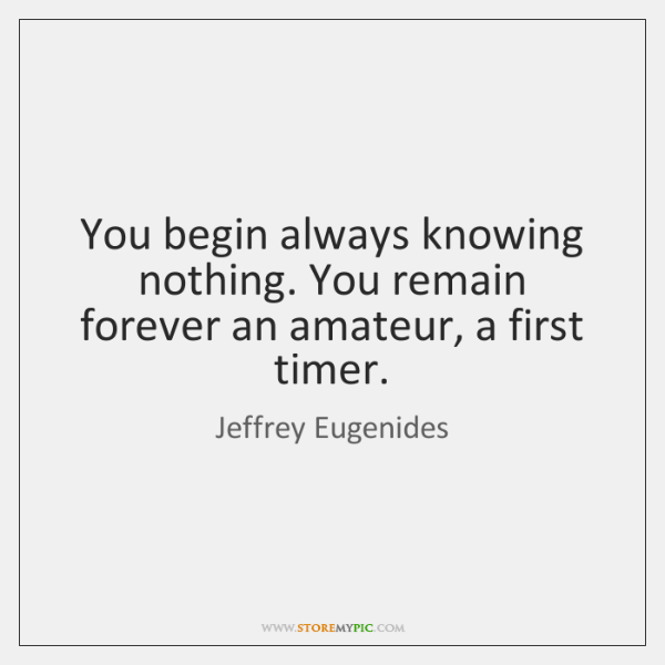 You begin always knowing nothing. You remain forever an amateur, a first ...