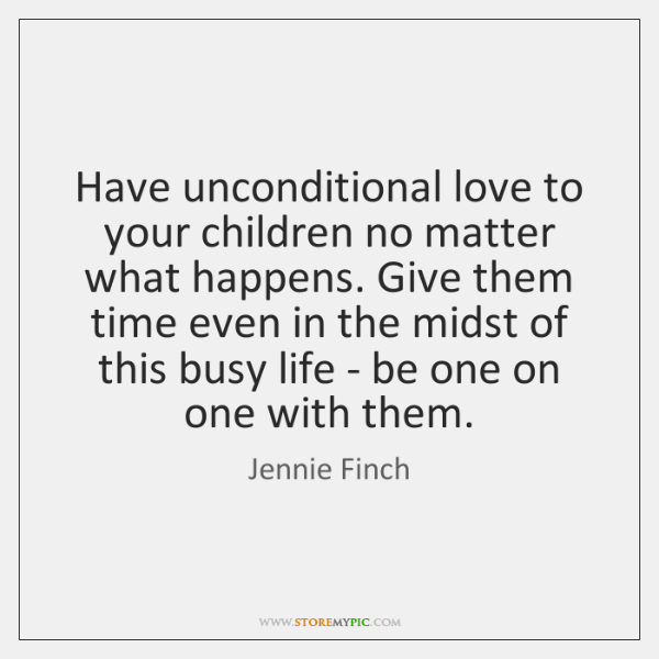 Have unconditional love to your children no matter what happens. Give them ...
