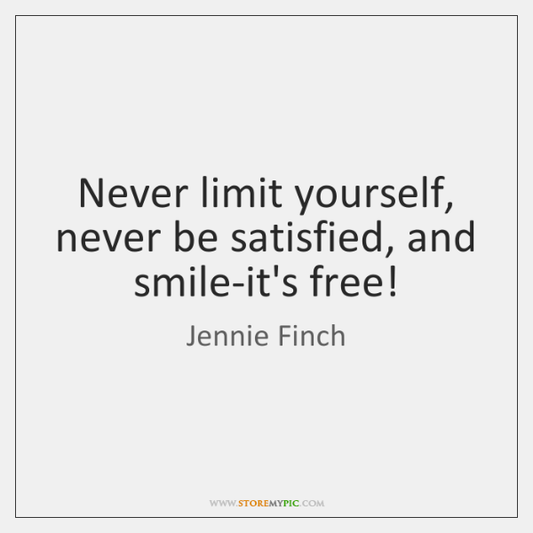 Never limit yourself, never be satisfied, and smile-it's free!