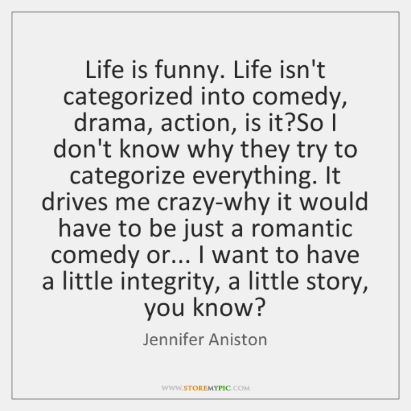 Life is funny. Life isn't categorized into comedy, drama, action, is it?...