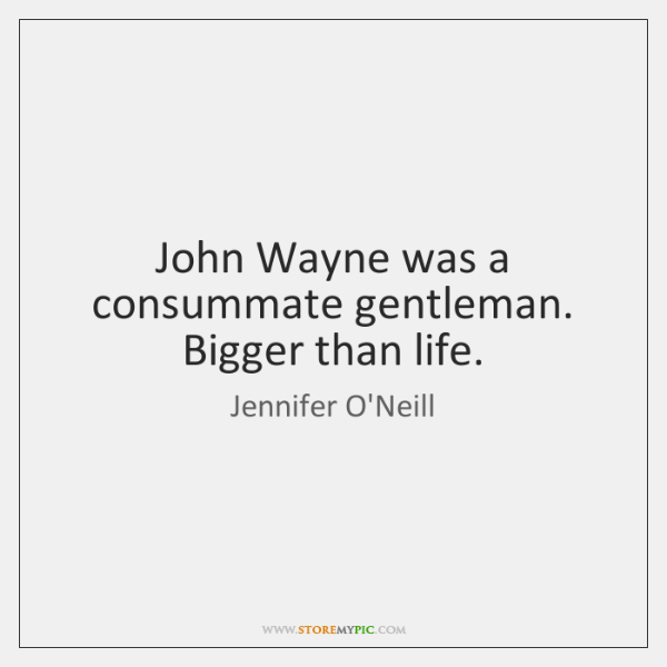 John Wayne was a consummate gentleman. Bigger than life.