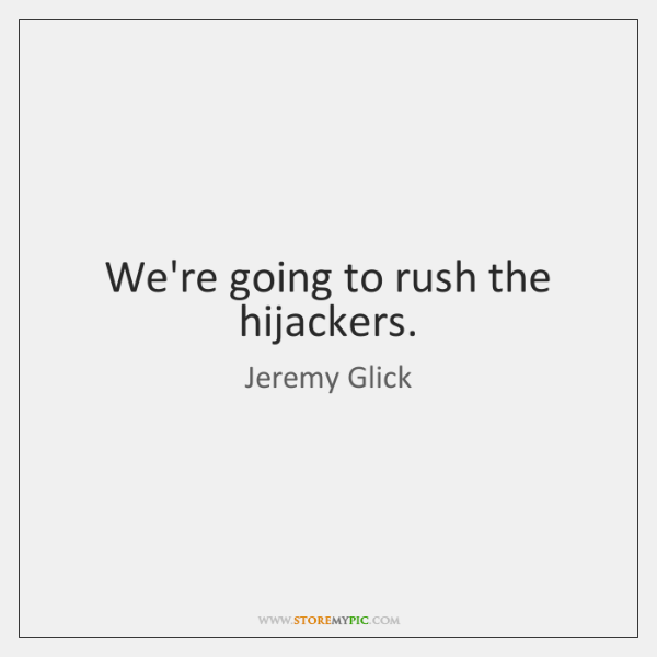 We're going to rush the hijackers.