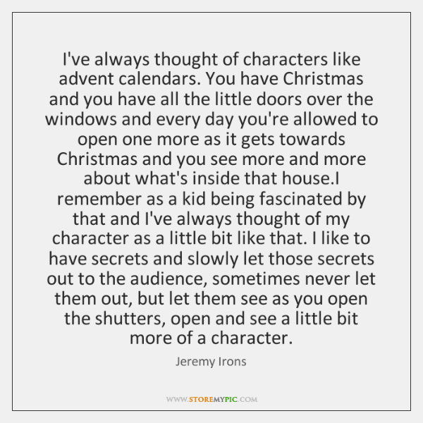 I've always thought of characters like advent calendars. You have Christmas and ...