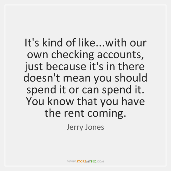 It's kind of like...with our own checking accounts, just because it's ...