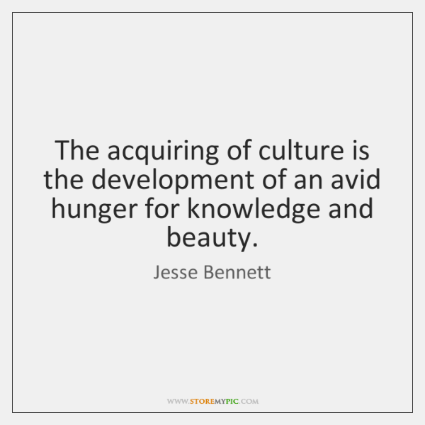The acquiring of culture is the development of an avid hunger for ...