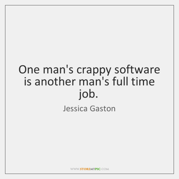 One man's crappy software is another man's full time job.