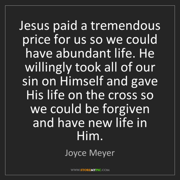 Joyce Meyer: Jesus paid a tremendous price for us so we could have...