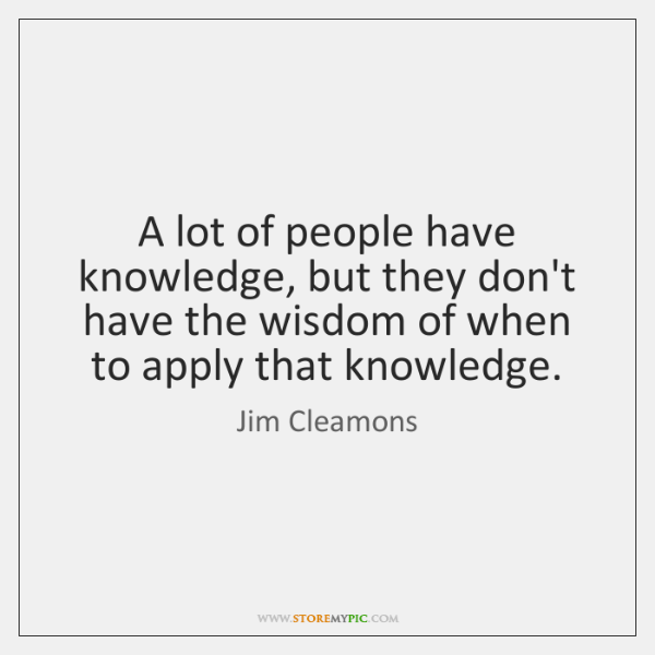 A lot of people have knowledge, but they don't have the wisdom ...