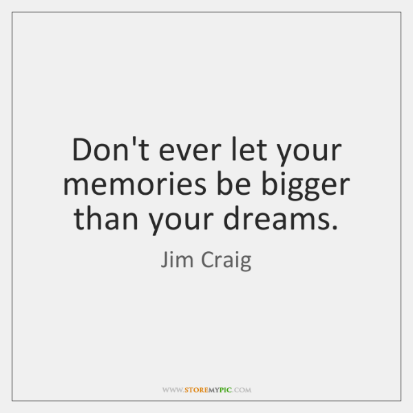 Don't ever let your memories be bigger than your dreams.