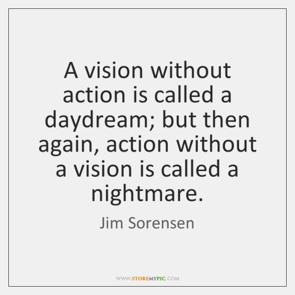 A vision without action is called a daydream; but then again, action ...