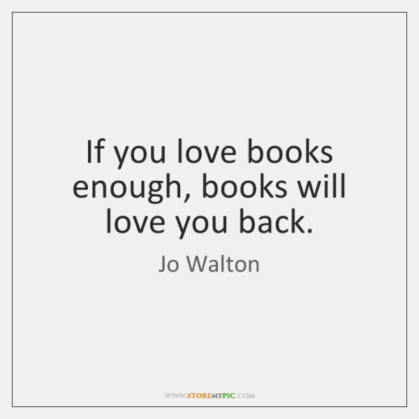 If you love books enough, books will love you back.