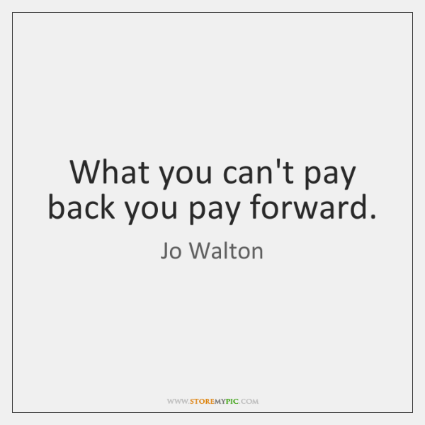 What you can't pay back you pay forward.