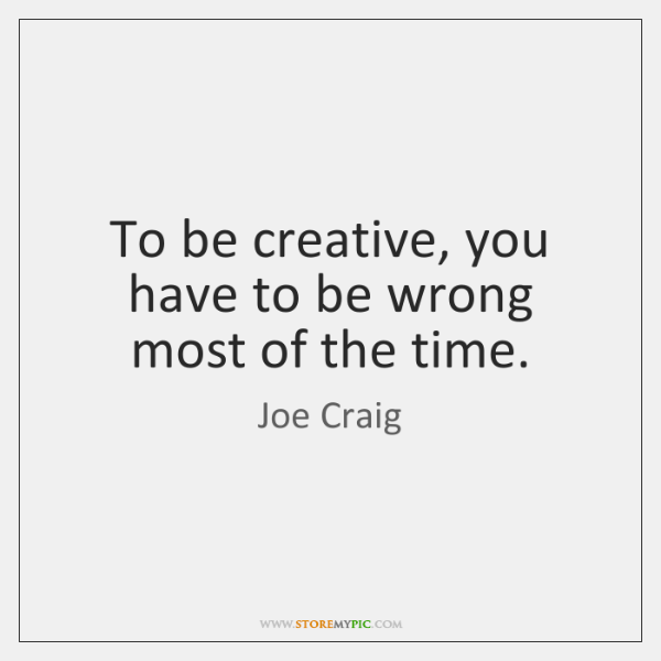 To be creative, you have to be wrong most of the time.