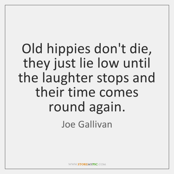 Old hippies don't die, they just lie low until the laughter stops ...