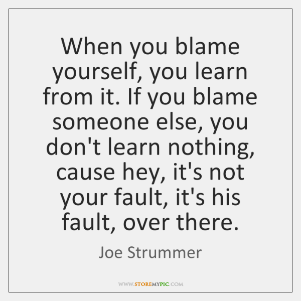 When you blame yourself, you learn from it. If you blame someone ...