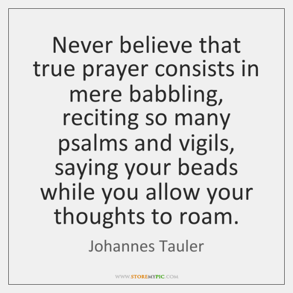 Never believe that true prayer consists in mere babbling, reciting so many ...