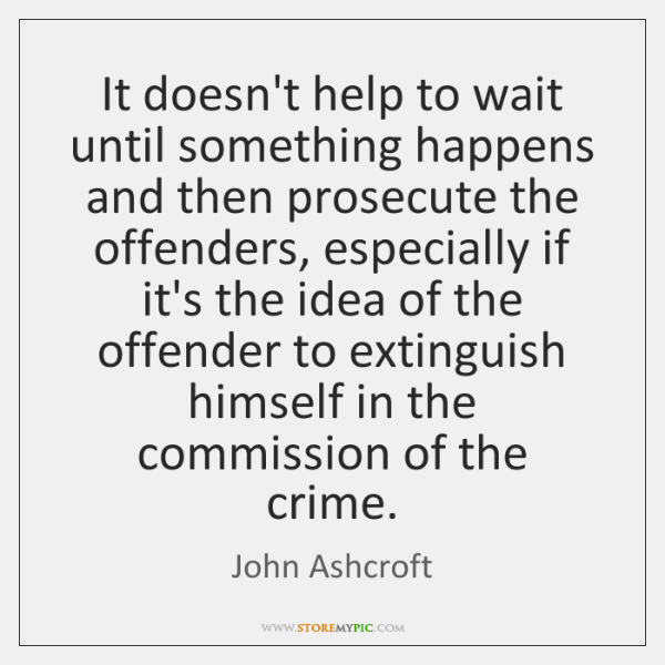 It doesn't help to wait until something happens and then prosecute the ...