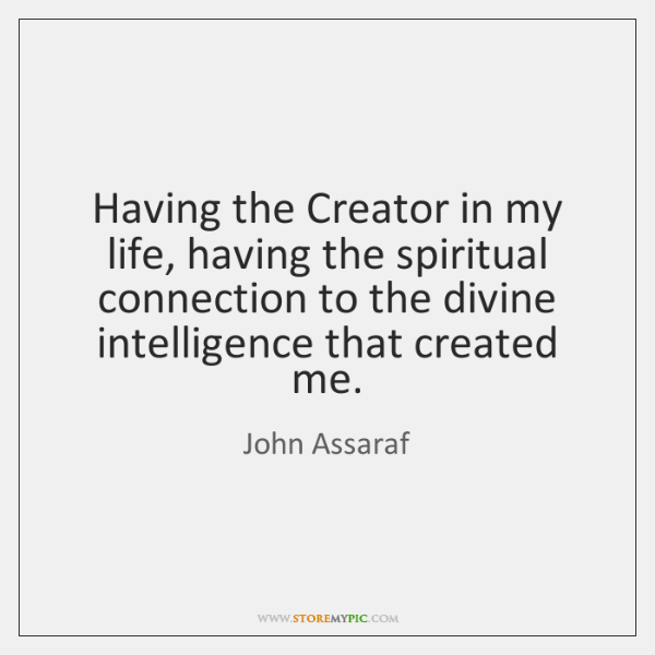 Having the Creator in my life, having the spiritual connection to the ...
