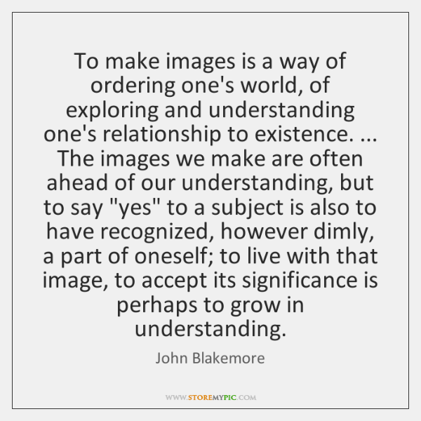 To make images is a way of ordering one's world, of exploring ...