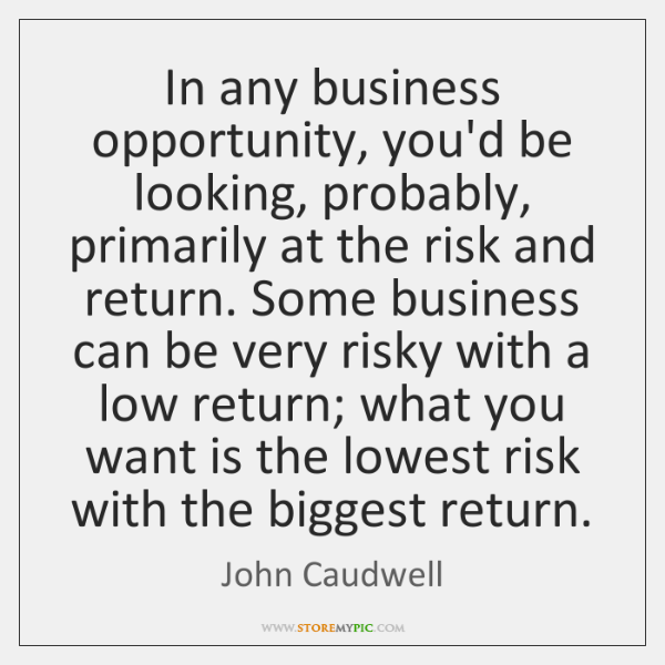 In any business opportunity, you'd be looking, probably, primarily at the risk ...