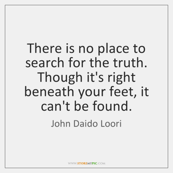 There is no place to search for the truth. Though it's right ...