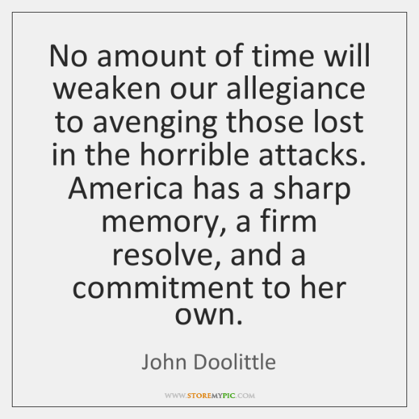 No amount of time will weaken our allegiance to avenging those lost ...