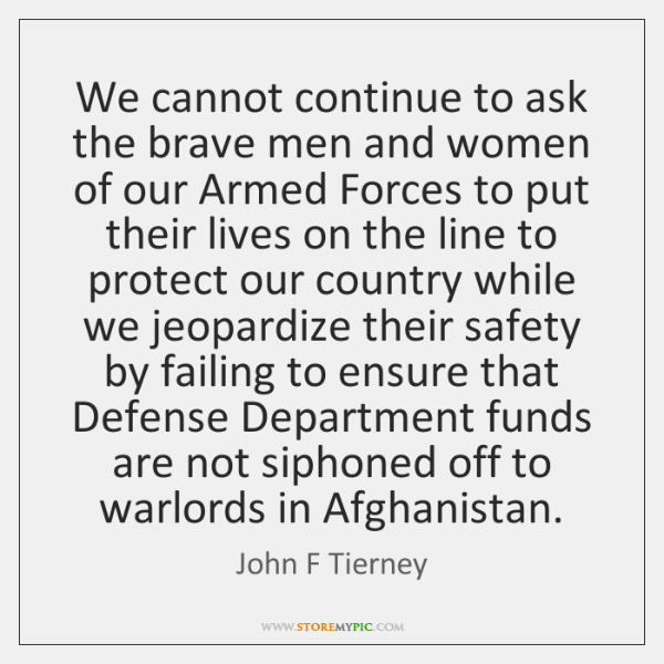 We cannot continue to ask the brave men and women of our ...