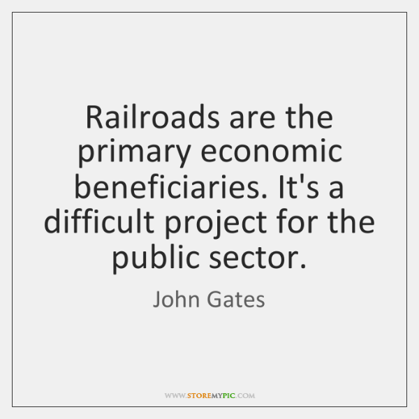 Railroads are the primary economic beneficiaries. It's a difficult project for the ...