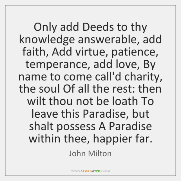 Only add Deeds to thy knowledge answerable, add faith, Add virtue, patience, ...