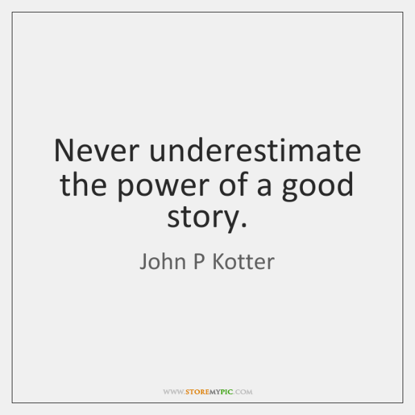 Never underestimate the power of a good story.
