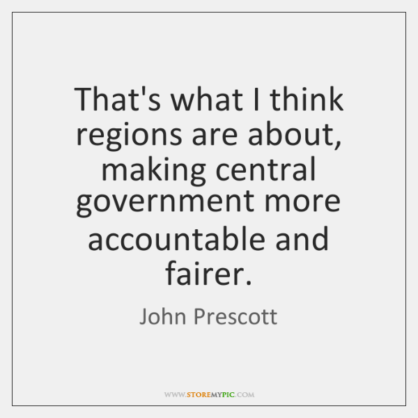 That's what I think regions are about, making central government more accountable ...