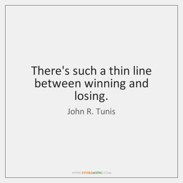 There's such a thin line between winning and losing.