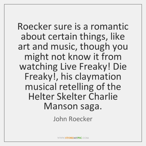 Roecker sure is a romantic about certain things, like art and music, ...