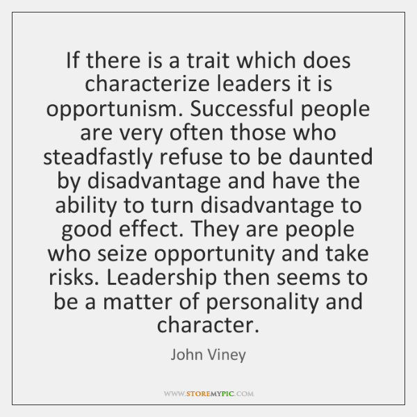 If there is a trait which does characterize leaders it is opportunism. ...