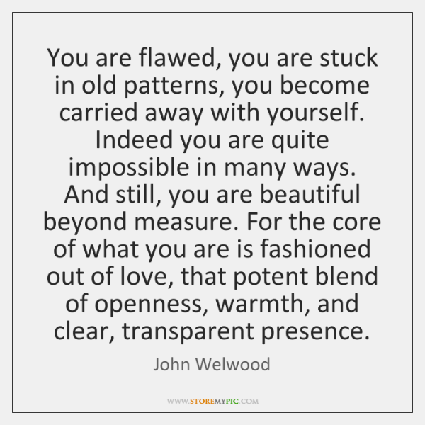 You Are Flawed You Are Stuck In Old Patterns You Become Carried